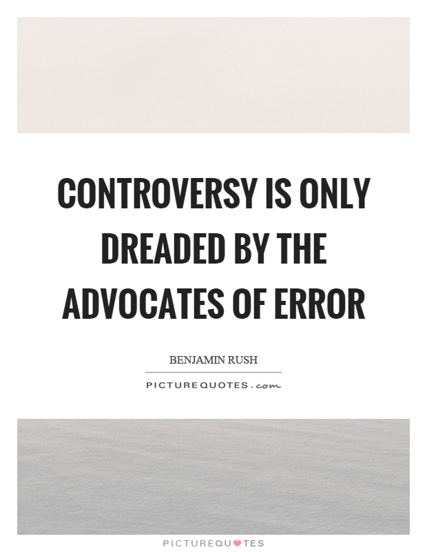 Controversy is only dreaded by the advocates of error Picture Quote #1