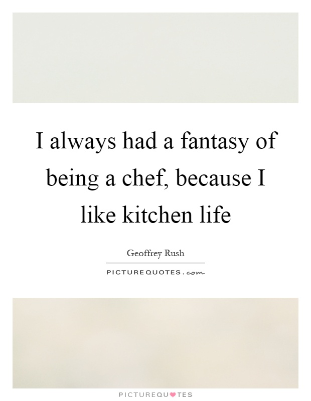 I always had a fantasy of being a chef, because I like kitchen life Picture Quote #1