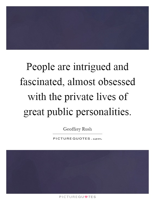 People are intrigued and fascinated, almost obsessed with the private lives of great public personalities Picture Quote #1