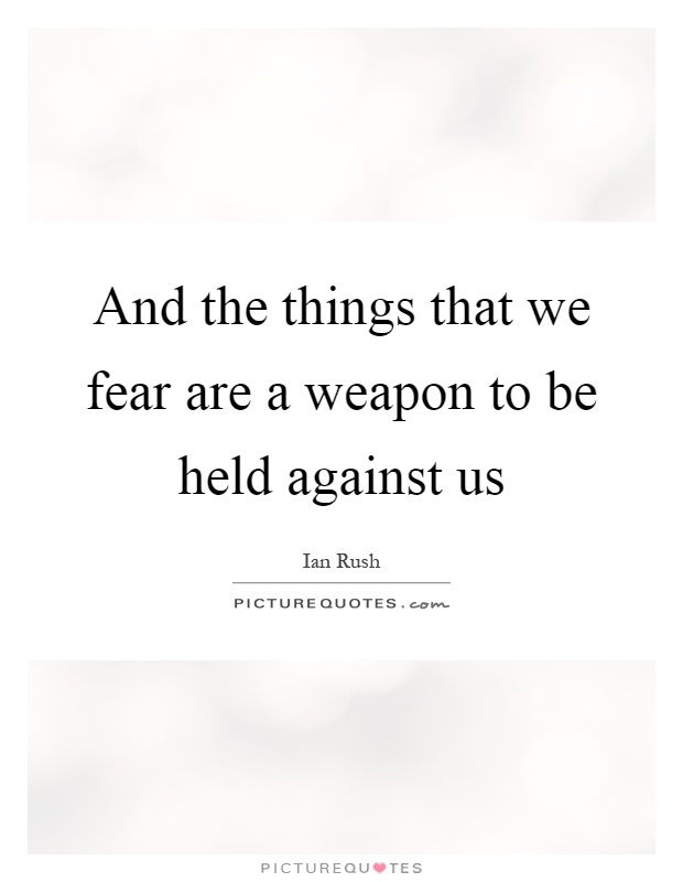 And the things that we fear are a weapon to be held against us Picture Quote #1