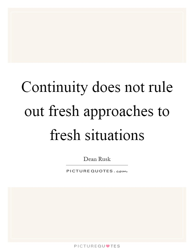 Continuity does not rule out fresh approaches to fresh situations Picture Quote #1