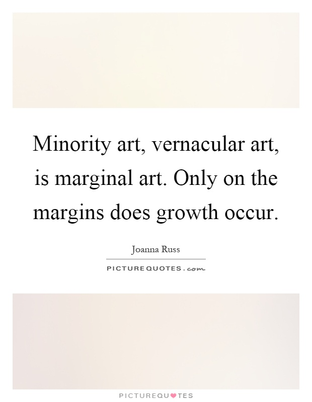 Minority art, vernacular art, is marginal art. Only on the margins does growth occur Picture Quote #1