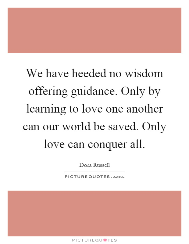 We have heeded no wisdom offering guidance. Only by learning to love one another can our world be saved. Only love can conquer all Picture Quote #1