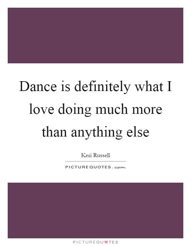 Dance is definitely what I love doing much more than anything else Picture Quote #1