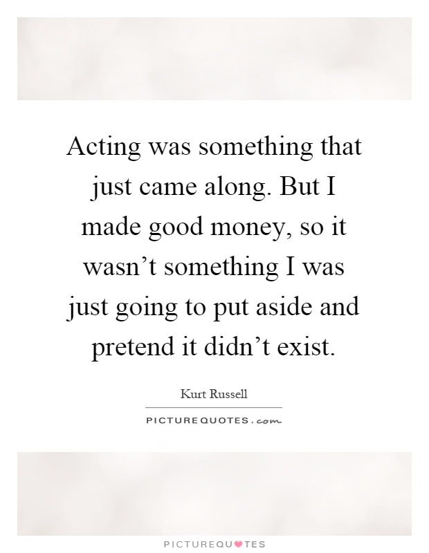 Acting was something that just came along. But I made good money, so it wasn't something I was just going to put aside and pretend it didn't exist Picture Quote #1