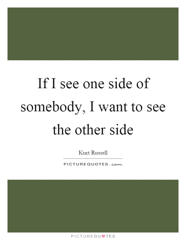 If I see one side of somebody, I want to see the other side Picture Quote #1