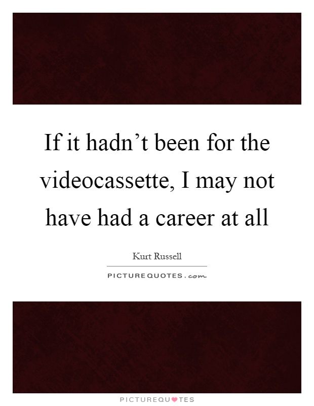 If it hadn't been for the videocassette, I may not have had a career at all Picture Quote #1