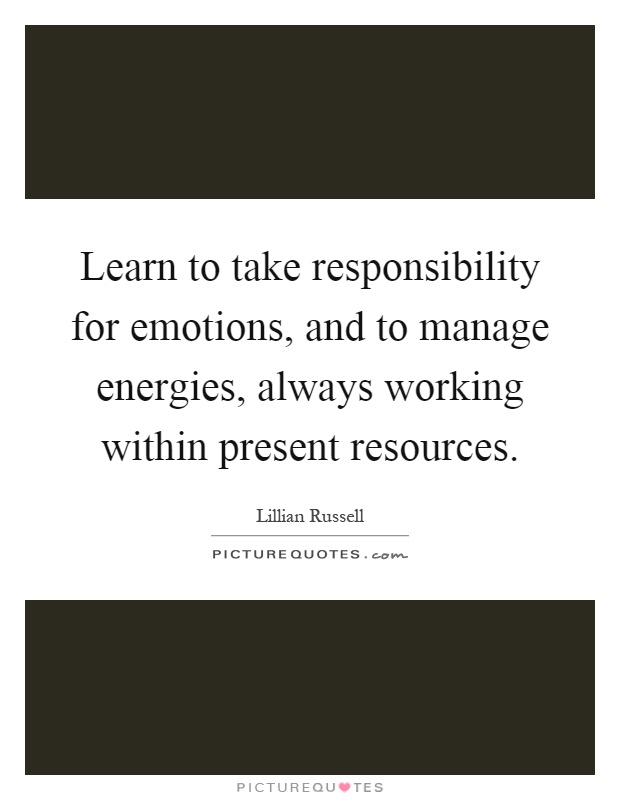 Learn to take responsibility for emotions, and to manage energies, always working within present resources Picture Quote #1