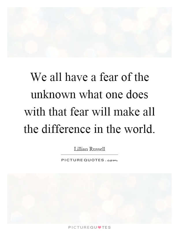 We all have a fear of the unknown what one does with that fear will make all the difference in the world Picture Quote #1