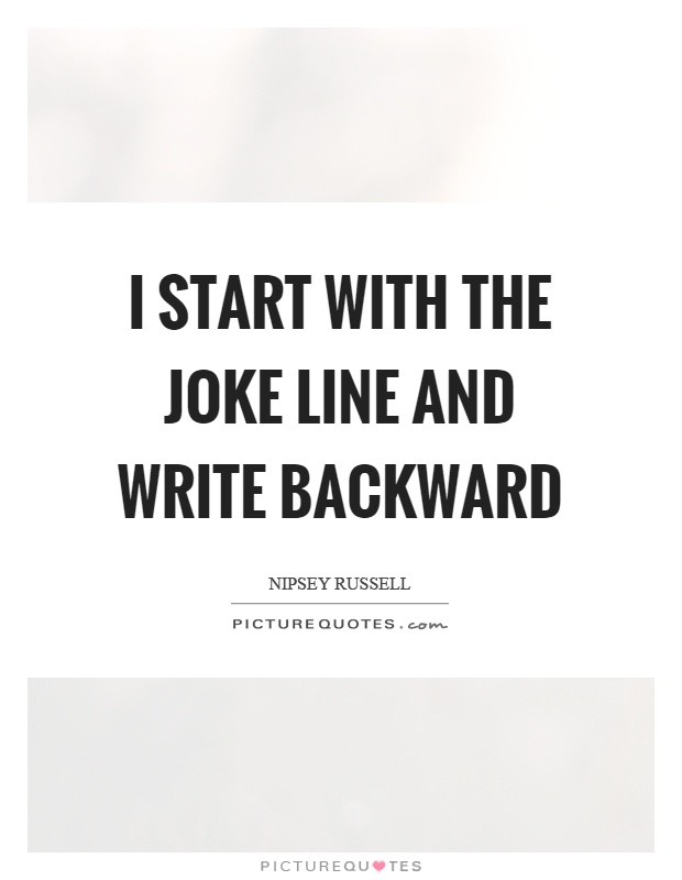 I start with the joke line and write backward Picture Quote #1
