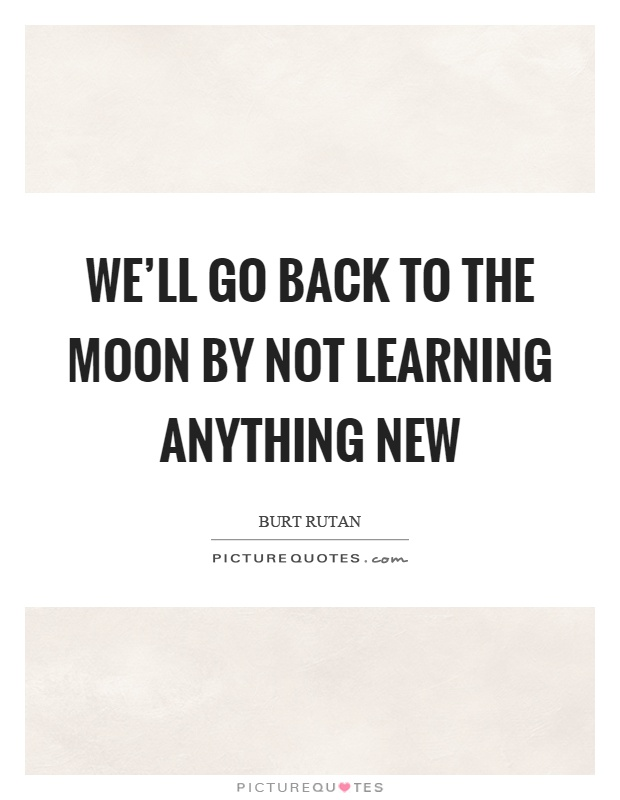 We'll go back to the moon by not learning anything new Picture Quote #1