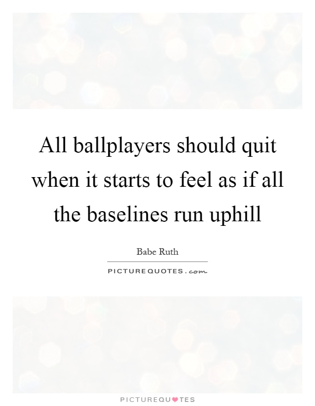 All ballplayers should quit when it starts to feel as if all the baselines run uphill Picture Quote #1