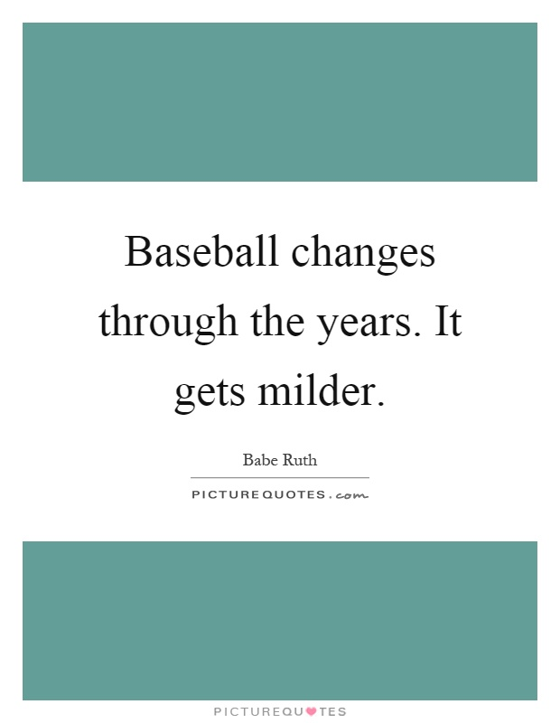Baseball changes through the years. It gets milder Picture Quote #1