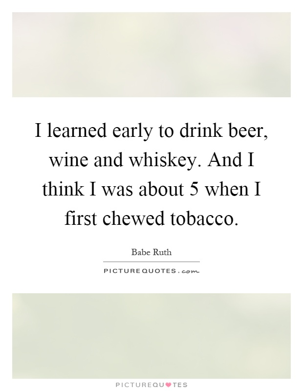 I learned early to drink beer, wine and whiskey. And I think I was about 5 when I first chewed tobacco Picture Quote #1