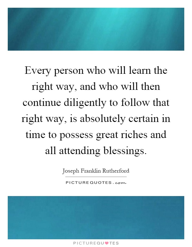 Every person who will learn the right way, and who will then continue diligently to follow that right way, is absolutely certain in time to possess great riches and all attending blessings Picture Quote #1