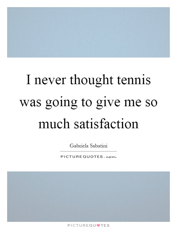 I never thought tennis was going to give me so much satisfaction Picture Quote #1