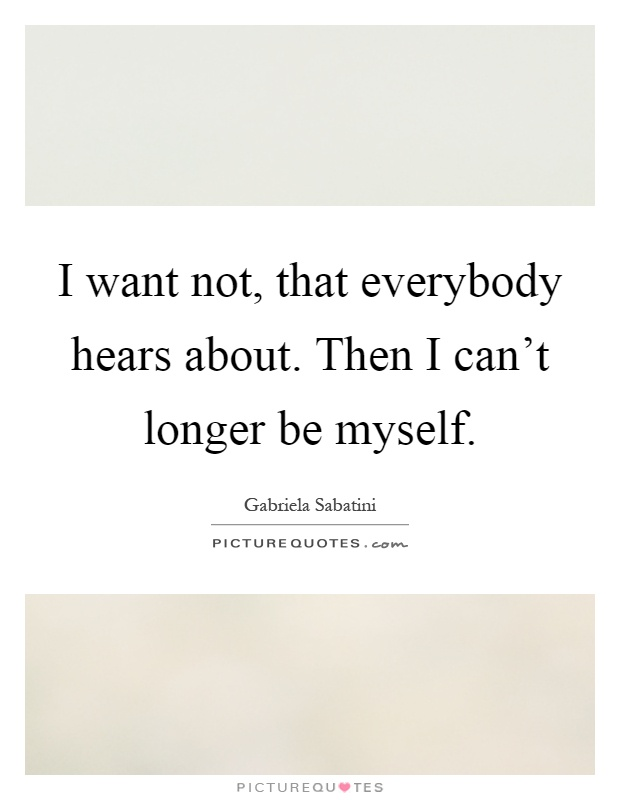 I want not, that everybody hears about. Then I can't longer be myself Picture Quote #1