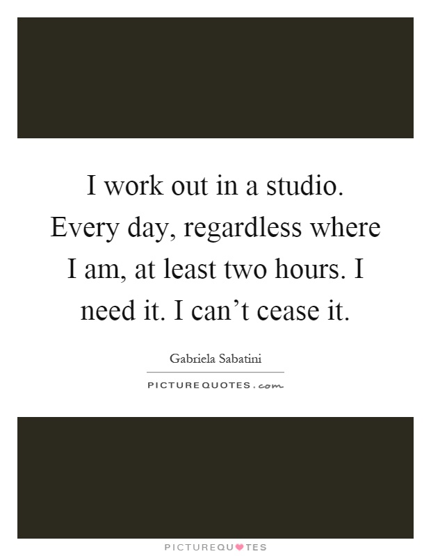 I work out in a studio. Every day, regardless where I am, at least two hours. I need it. I can't cease it Picture Quote #1