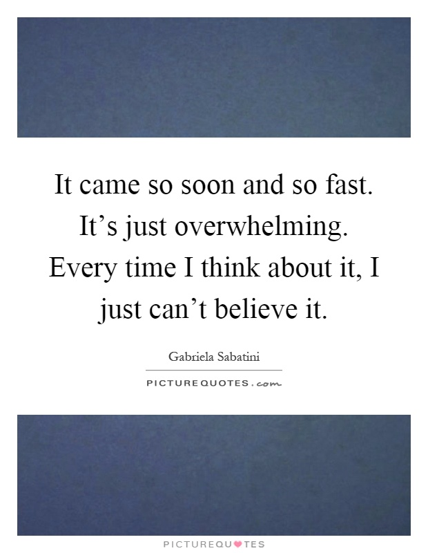 It came so soon and so fast. It's just overwhelming. Every time I think about it, I just can't believe it Picture Quote #1