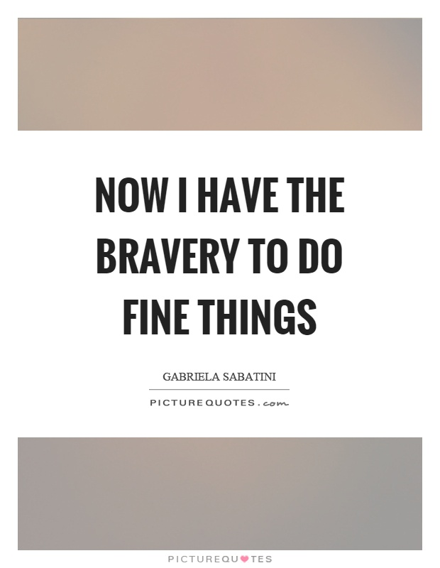Now I have the bravery to do fine things Picture Quote #1