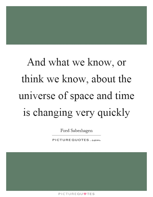 And what we know, or think we know, about the universe of space and time is changing very quickly Picture Quote #1