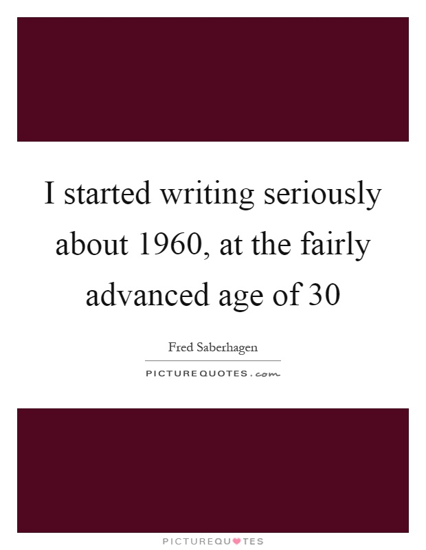 I started writing seriously about 1960, at the fairly advanced age of 30 Picture Quote #1