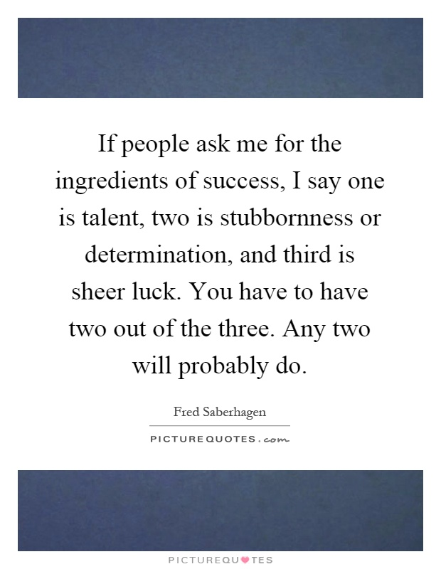 If people ask me for the ingredients of success, I say one is talent, two is stubbornness or determination, and third is sheer luck. You have to have two out of the three. Any two will probably do Picture Quote #1