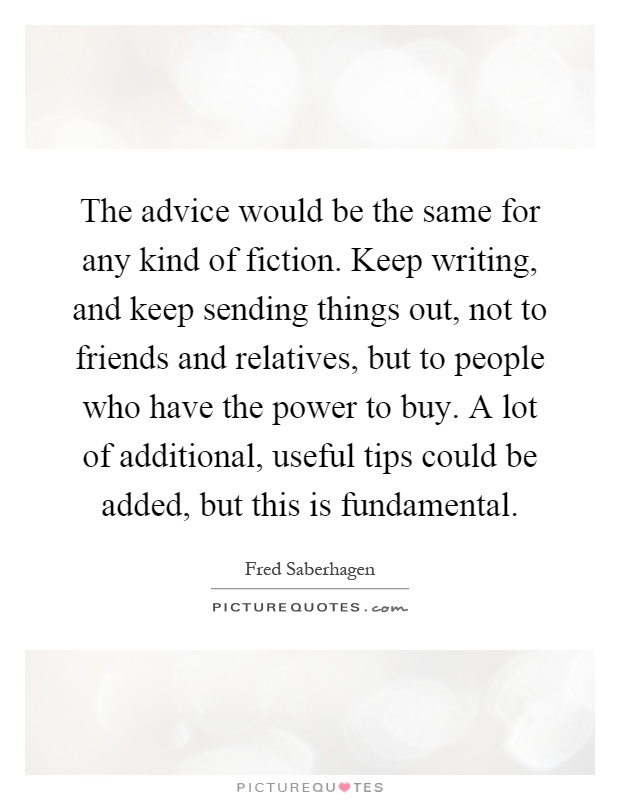 The advice would be the same for any kind of fiction. Keep writing, and keep sending things out, not to friends and relatives, but to people who have the power to buy. A lot of additional, useful tips could be added, but this is fundamental Picture Quote #1