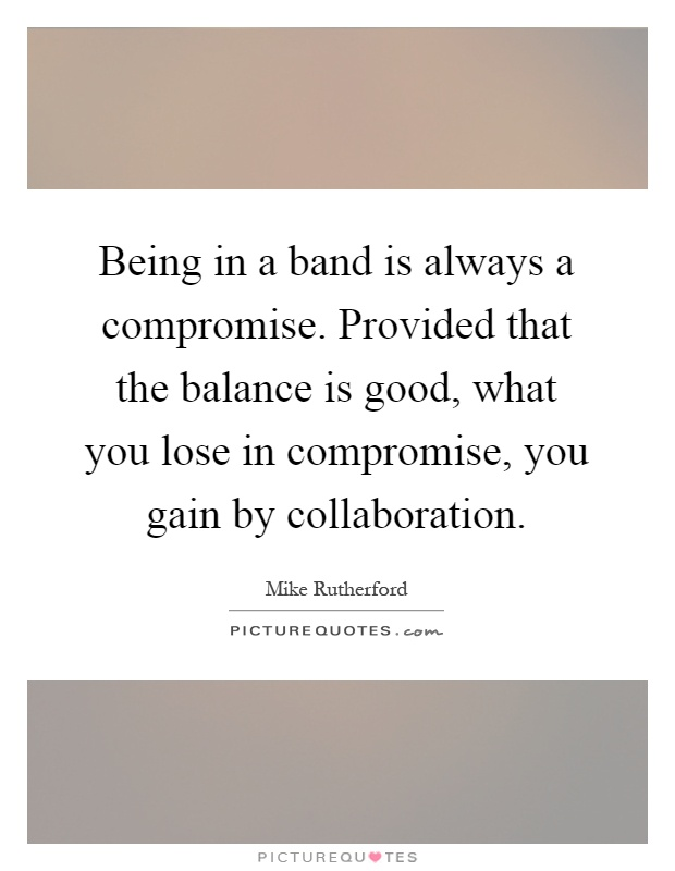 Being in a band is always a compromise. Provided that the balance is good, what you lose in compromise, you gain by collaboration Picture Quote #1