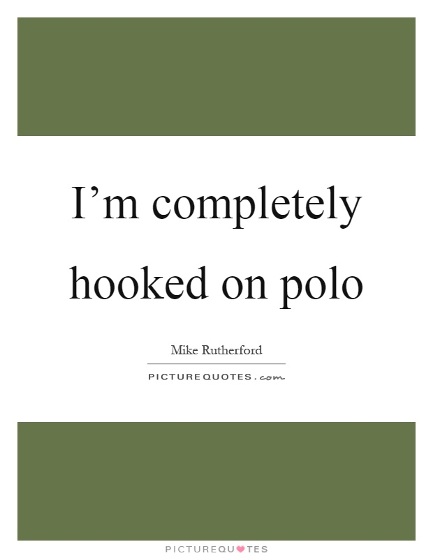 I'm completely hooked on polo Picture Quote #1
