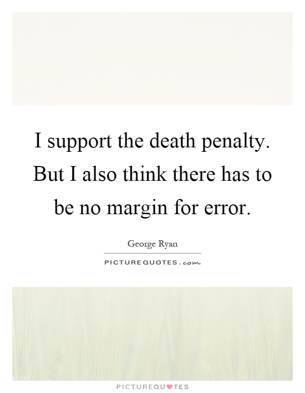 I support the death penalty. But I also think there has to be no margin for error Picture Quote #1