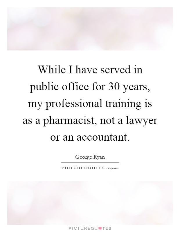 While I have served in public office for 30 years, my professional training is as a pharmacist, not a lawyer or an accountant Picture Quote #1