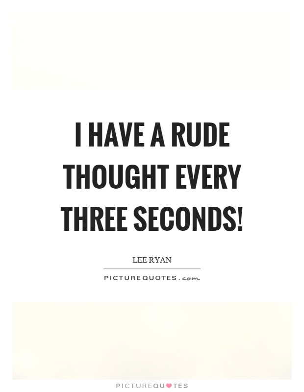I have a rude thought every three seconds! Picture Quote #1