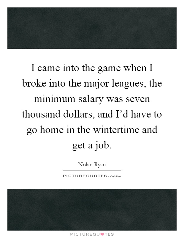 I came into the game when I broke into the major leagues, the minimum salary was seven thousand dollars, and I'd have to go home in the wintertime and get a job Picture Quote #1