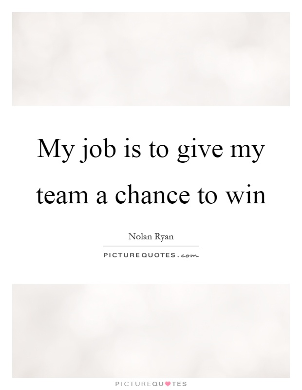 My job is to give my team a chance to win Picture Quote #1