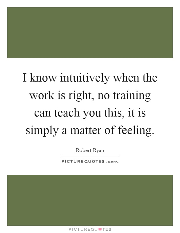 I know intuitively when the work is right, no training can teach you this, it is simply a matter of feeling Picture Quote #1
