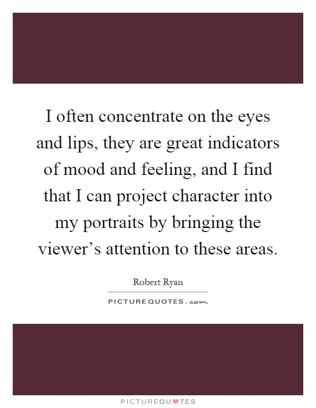 I often concentrate on the eyes and lips, they are great indicators of mood and feeling, and I find that I can project character into my portraits by bringing the viewer's attention to these areas Picture Quote #1