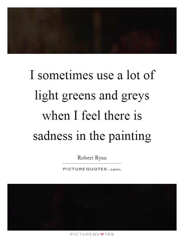 I sometimes use a lot of light greens and greys when I feel there is sadness in the painting Picture Quote #1