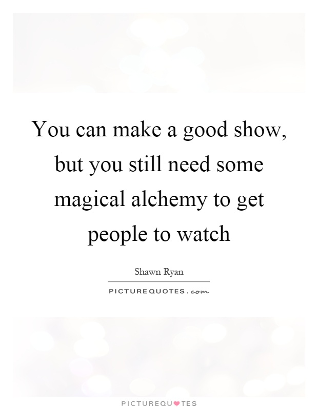 Some People Need To Get A Life Quotes: You Can Make A Good Show, But You Still Need Some Magical