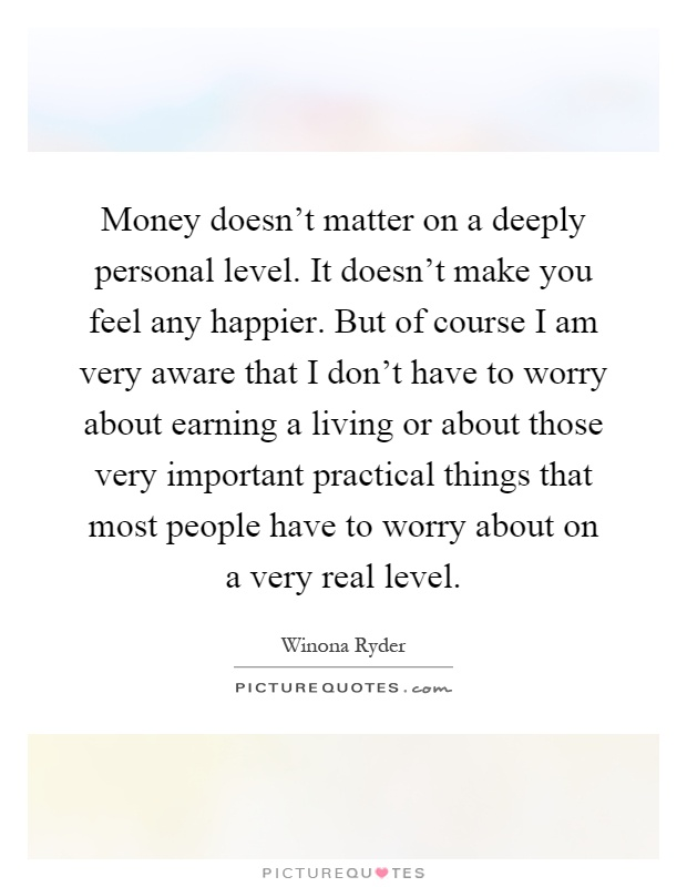 Money doesn't matter on a deeply personal level. It doesn't make you feel any happier. But of course I am very aware that I don't have to worry about earning a living or about those very important practical things that most people have to worry about on a very real level Picture Quote #1