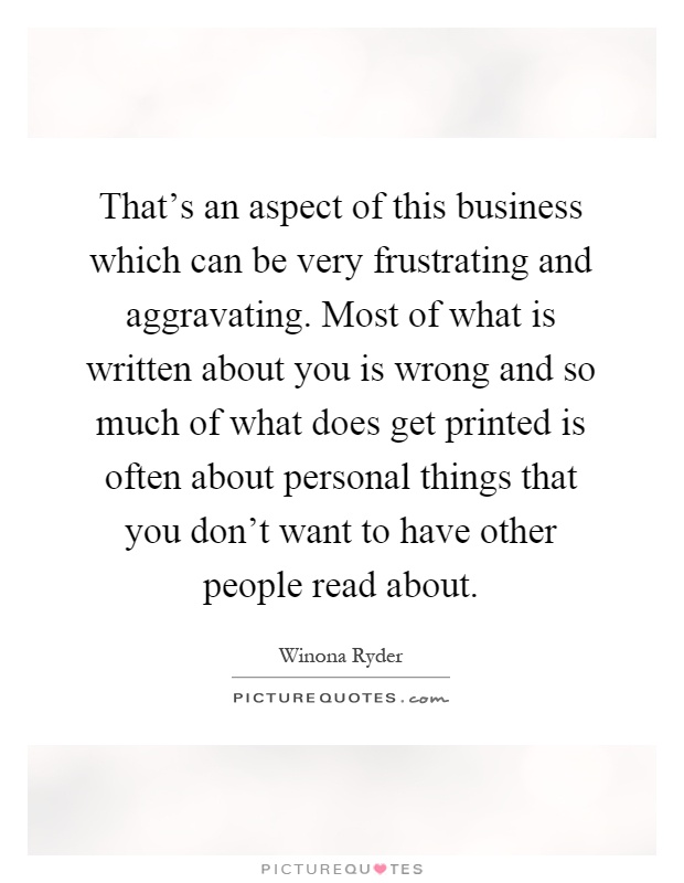 That's an aspect of this business which can be very frustrating and aggravating. Most of what is written about you is wrong and so much of what does get printed is often about personal things that you don't want to have other people read about Picture Quote #1