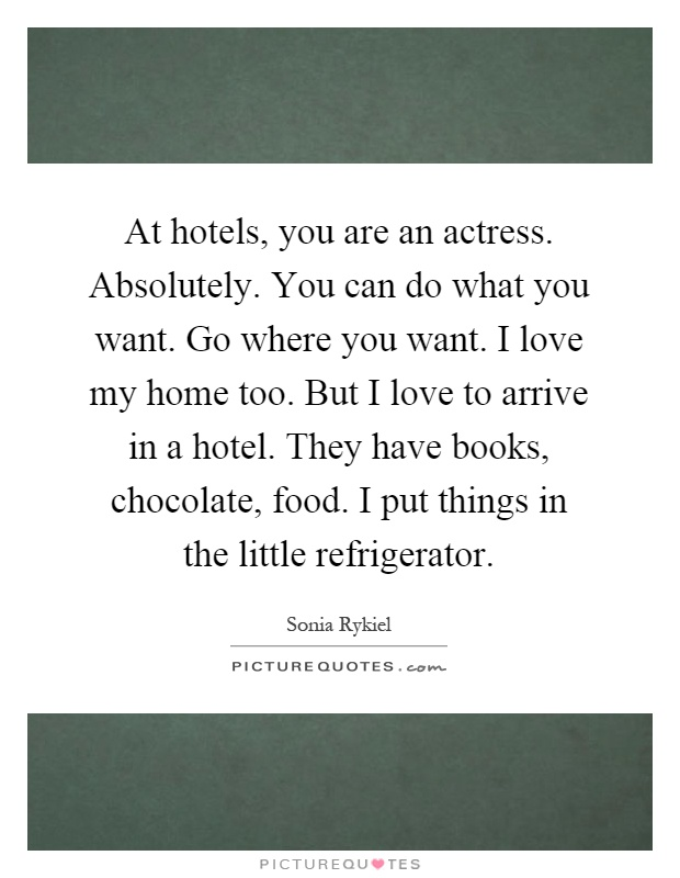 At hotels, you are an actress. Absolutely. You can do what you want. Go where you want. I love my home too. But I love to arrive in a hotel. They have books, chocolate, food. I put things in the little refrigerator Picture Quote #1