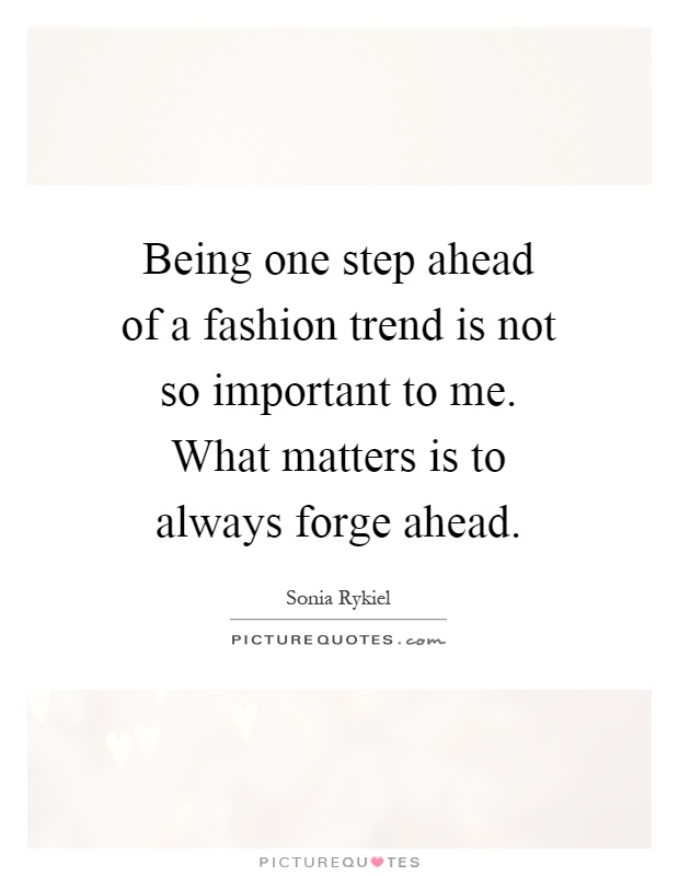 Being one step ahead of a fashion trend is not so important to me. What matters is to always forge ahead Picture Quote #1