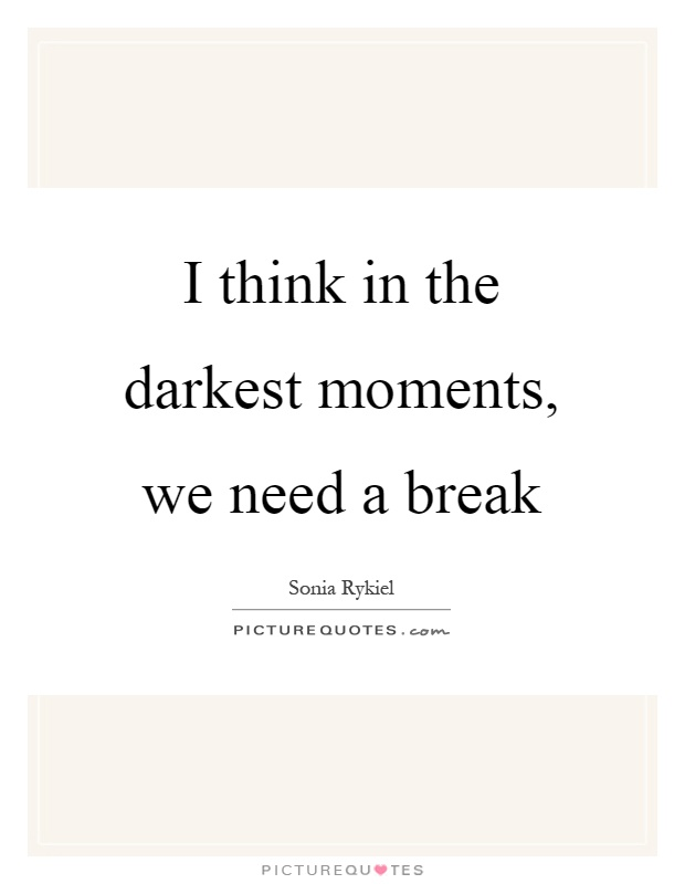 I think in the darkest moments, we need a break | Picture Quotes