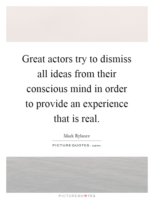 Great actors try to dismiss all ideas from their conscious mind in order to provide an experience that is real Picture Quote #1