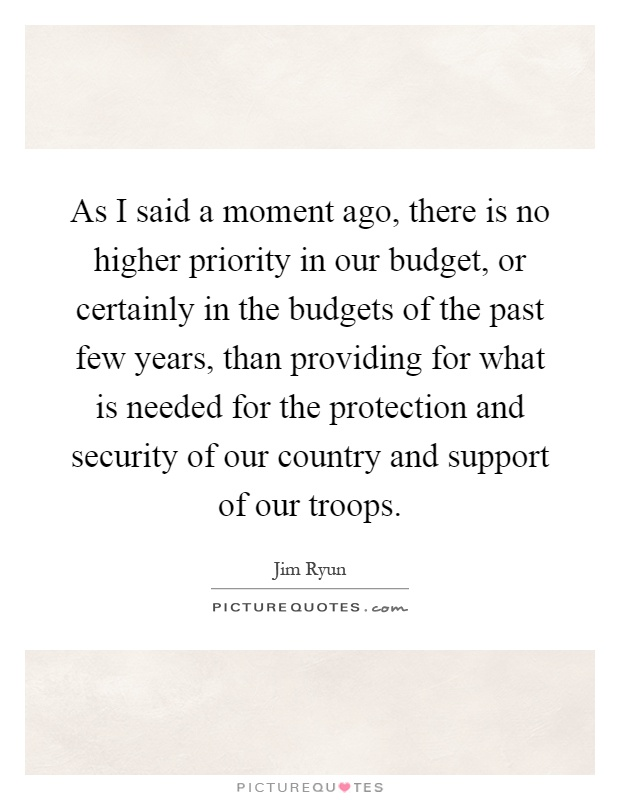 As I said a moment ago, there is no higher priority in our budget, or certainly in the budgets of the past few years, than providing for what is needed for the protection and security of our country and support of our troops Picture Quote #1