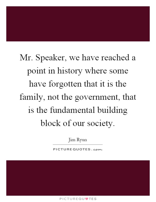 Mr. Speaker, we have reached a point in history where some have forgotten that it is the family, not the government, that is the fundamental building block of our society Picture Quote #1