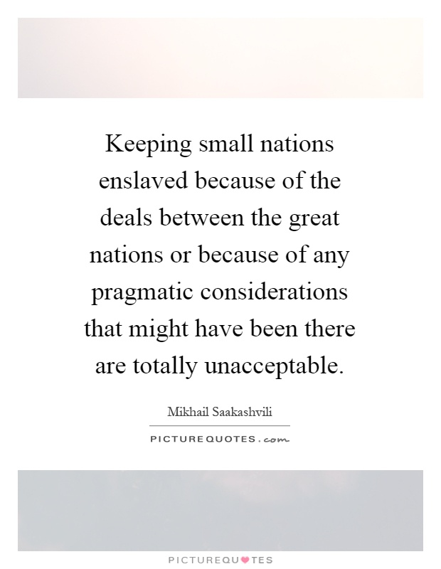Keeping small nations enslaved because of the deals between the great nations or because of any pragmatic considerations that might have been there are totally unacceptable Picture Quote #1