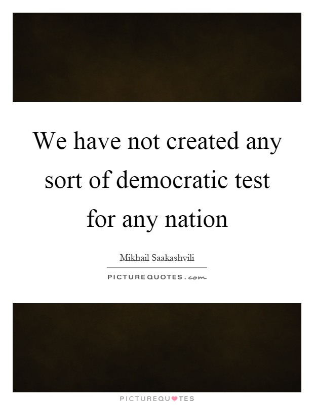 We have not created any sort of democratic test for any nation Picture Quote #1