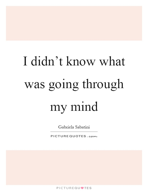 I didn't know what was going through my mind Picture Quote #1